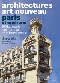 Architectures Art nouveau : Paris et environs : 100 bâtiments remarquables de la Belle Epoque