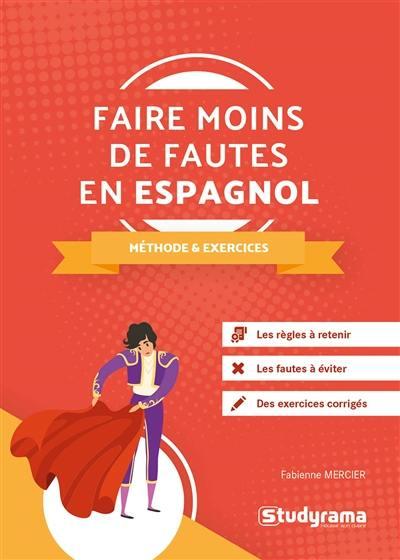 Faire moins de fautes en espagnol : méthodes & exercices : les règles à retenir, les fautes à éviter, des exercices corrigés