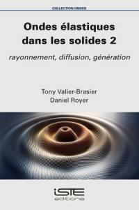 Ondes élastiques dans les solides. Volume 2, Rayonnement, diffusion, génération