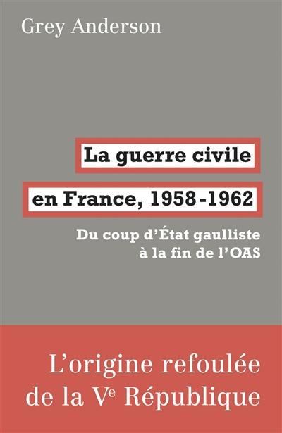 La guerre civile en France, 1958-1962 : du coup d'Etat gaulliste à la fin de l'OAS