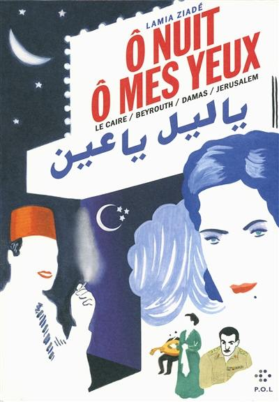 Ô nuit, ô mes yeux : Le Caire, Beyrouth, Damas, Jérusalem