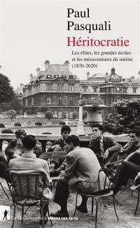 Héritocratie : les élites, les grandes écoles et les mésaventures du mérite (1870-2020)