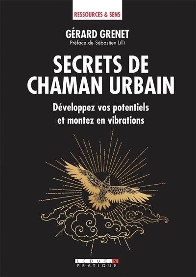 Secrets de chaman urbain : développez vos potentiels et montez en vibrations