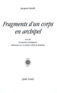 Fragments d'un corps en archipel; Suivi de Perception et imaginaire : réflexions sur un poème oublié de Rimbaud