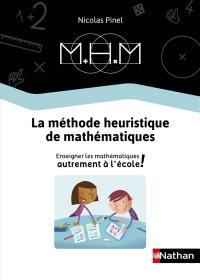 MHM : la méthode heuristique de mathématiques : enseigner les mathématiques autrement à l'école !