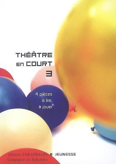 Théâtre en court. Volume 3, 4 pièces à lire, à jouer