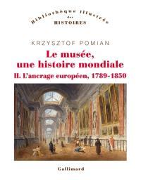 Le musée, une histoire mondiale. Volume 2, L'ancrage européen, 1789-1850