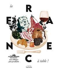 La France à table ! : 170 villages, 300 produits
