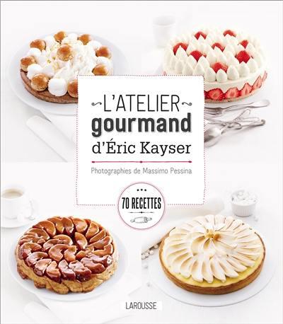 L'atelier gourmand d'Eric Kayser : 70 recettes