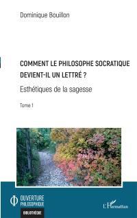 Esthétiques de la sagesse. Volume 1, Comment le philosophe socratique devient-il un lettré ?