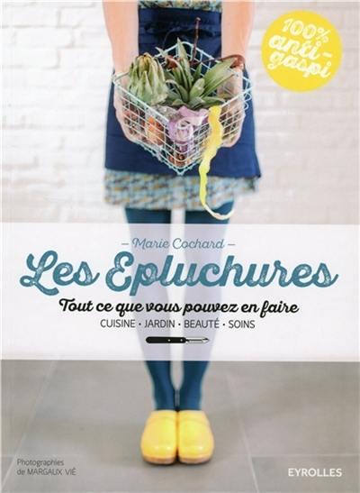 Les épluchures : tout ce que vous pouvez en faire : cuisine, jardin, beauté, soins