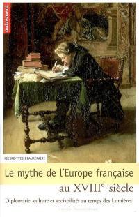 Le mythe de l'Europe française au XVIIIe siècle : diplomatie, culture et sociabilités au temps des Lumières