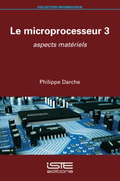 Le microprocesseur. Volume 3, Aspects matériels