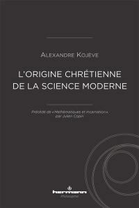L'origine chrétienne de la science moderne. Précédé de Mathématiques et incarnation