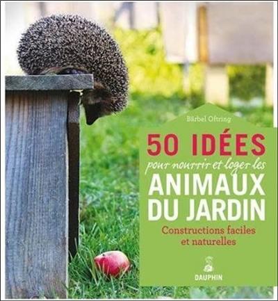 50 idées pour loger et nourrir les animaux du jardin