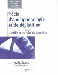 Précis d'audiophonologie et de déglutition. Volume 1, L'oreille et les voies de l'audition