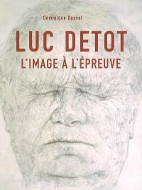 Luc Detot : l'image à l'épreuve