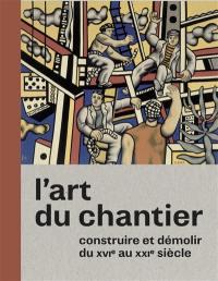 L'art du chantier : construire et démolir du XVIe au XXIe siècle