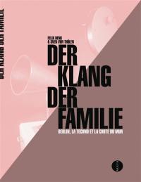 Der Klang der Familie : Berlin, la techno et la chute du mur