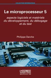 Le microprocesseur. Volume 5, Aspects logiciels et matériels du développement, du débogage et du test