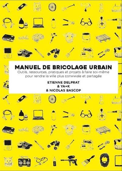 Manuel illustré de bricolage urbain : outils, ressources, pratiques et projets à faire soi-même pour rendre la ville plus conviviale et partagée