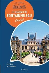 Le château de Fontainebleau dévoilé