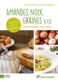 Amandes, noix, graines & Cie : de fantastiques atouts santé ! : 200 recettes saines et gourmandes