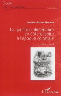 La question alimentaire en Côte d'Ivoire à l'époque coloniale, 1904-1959