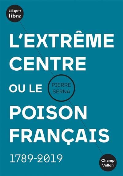 L'extrême centre ou Le poison français : 1789-2019