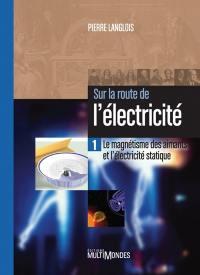 Sur la route de l'électricité. Volume 1, Le magnétisme des aimants et l'électricité statique