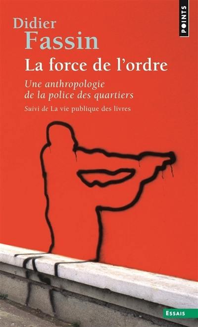 La force de l'ordre : une anthropologie de la police des quartiers; Suivi de La vie publique des livres