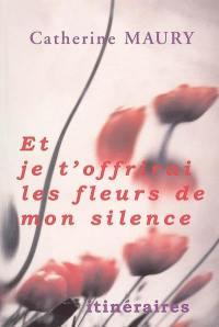 Et je t'offrirai les fleurs de mon silence...