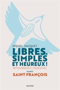 Libres, simples et heureux ! : retourner à l'essentiel avec saint François