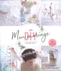 Mon mariage DIY : tous les DIY, conseils et astuces pour un jour J parfait ! : 50 créations à réaliser