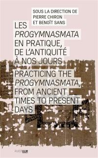 Les progymnasmata en pratique, de l'Antiquité à nos jours = Practicing the progymnasmata, from Ancient times to present days