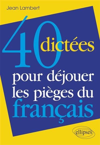 40 dictées pour déjouer les pièges du français