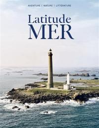 Latitude mer : aventure, nature, littérature,