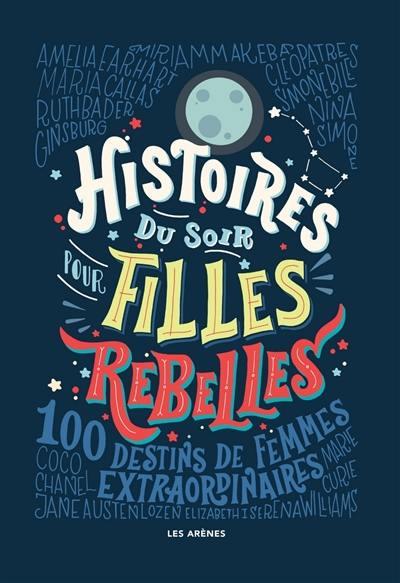 Histoires du soir pour filles rebelles. 100 destins de femmes extraordinaires