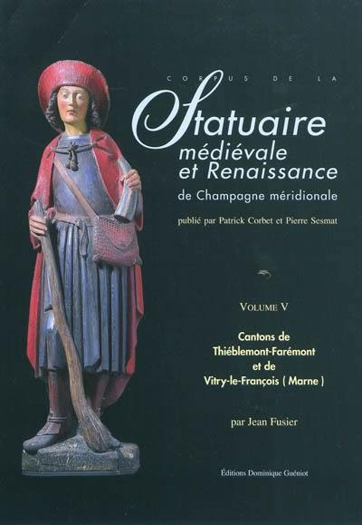 Corpus de la statuaire médiévale et Renaissance de Champagne méridionale. Vol. 5. Cantons de Thiéblemont-Farémont et Vitry-le-François-Ouest et Est (Marne)