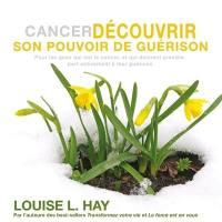 Cancer : découvrir son pouvoir de guérison : pour les gens qui ont le cancer, et qui désirent prendre une part active à l'aide de leur guérison