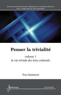 Penser la trivialité. Volume 1, La vie triviale des êtres culturels