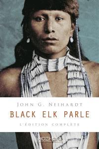 Black Elk parle : l'édition complète : histoire d'un saint homme des Sioux Oglalas telle qu'elle a été racontée à John G. Neihardt (Flaming Rainbow)