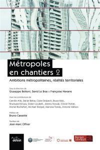 Métropoles en chantiers. Volume 2, Ambitions métropolitaines, réalités territoriales