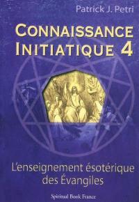 Connaissance initiatique. Volume 4, Les Evangiles, un enseignement ésotérique