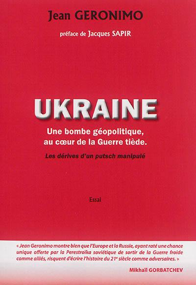 L'Ukraine : une bombe géopolitique au coeur de la guerre tiède, les dérives d'un putsch manipulé : essai