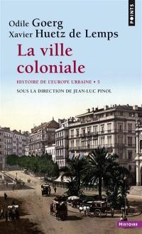 Histoire de l'Europe urbaine. Volume 5, La ville coloniale