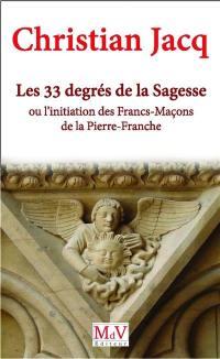 Les 33 degrés de la sagesse ou L'initiation des maçons de la pierre franche