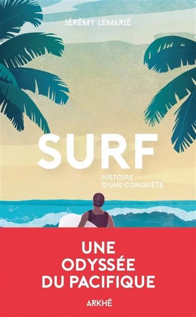 Surf, histoire d'une conquête : une histoire de la glisse, de la première vague aux Beach boys