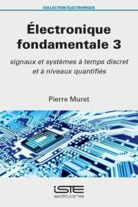 Electronique fondamentale. Volume 3, Signaux et systèmes à temps discret et à niveaux quantifiés