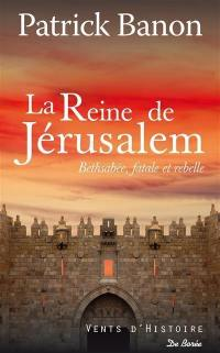 La reine de Jérusalem : Bethsabée, fatale et rebelle
